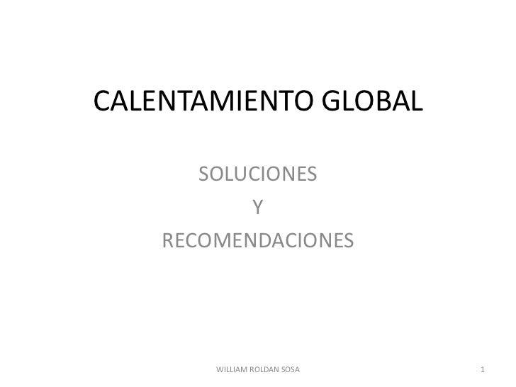 CALENTAMIENTO GLOBAL<br />SOLUCIONES <br />Y <br />RECOMENDACIONES<br />1<br />WILLIAM ROLDAN SOSA<br />