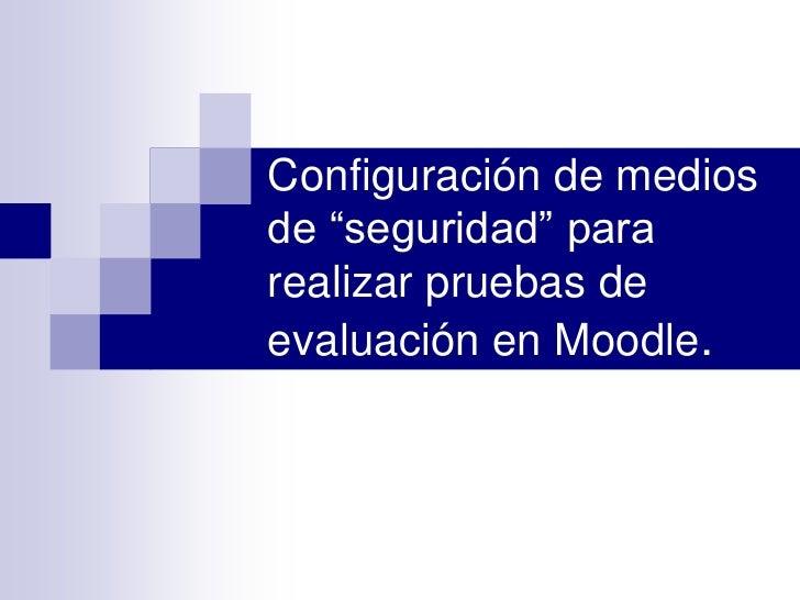"""Configuración de medios de """"seguridad"""" para realizar pruebas de evaluación en Moodle.<br />"""