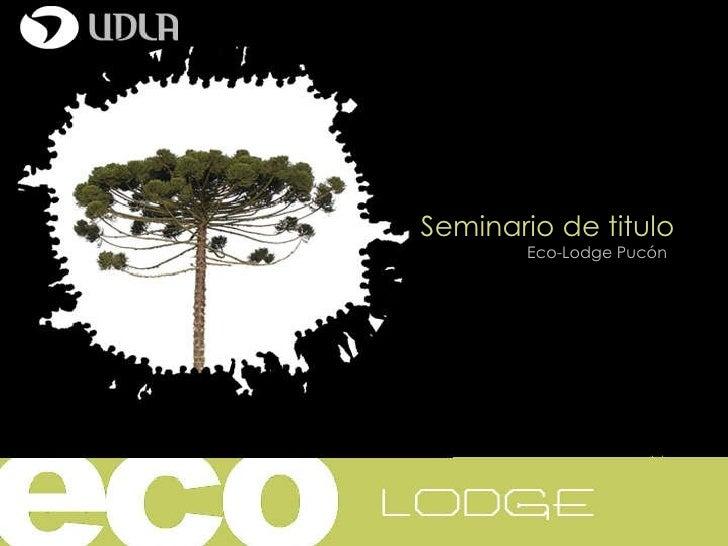 Seminario de titulo Eco-Lodge Pucón Catedra  1/ 01-Octubre Profesores: Arnaldo Ruiz-Andrea Santa Cruz