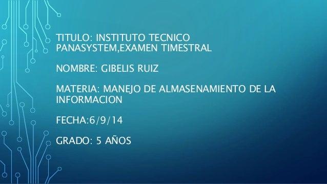 TITULO: INSTITUTO TECNICO  PANASYSTEM,EXAMEN TIMESTRAL  NOMBRE: GIBELIS RUIZ  MATERIA: MANEJO DE ALMASENAMIENTO DE LA  INF...