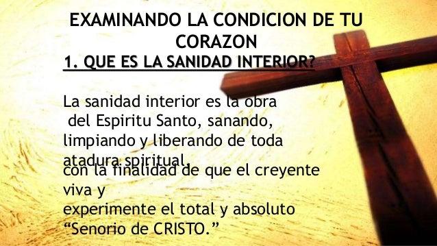 EXAMINANDO LA CONDICION DE TU CORAZON 1. QUE ES LA SANIDAD INTERIOR? La sanidad interior es la obra del Espiritu Santo, sa...