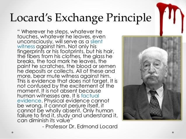 locards principle Although locard's exchange principle is generally understood as the phrase  with contact between two items, there will be an exchange, edmond locard  never.