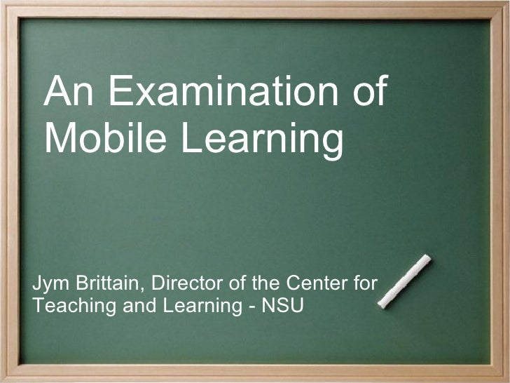 An Examination of  Mobile Learning Jym Brittain, Director of the Center for Teaching and Learning - NSU