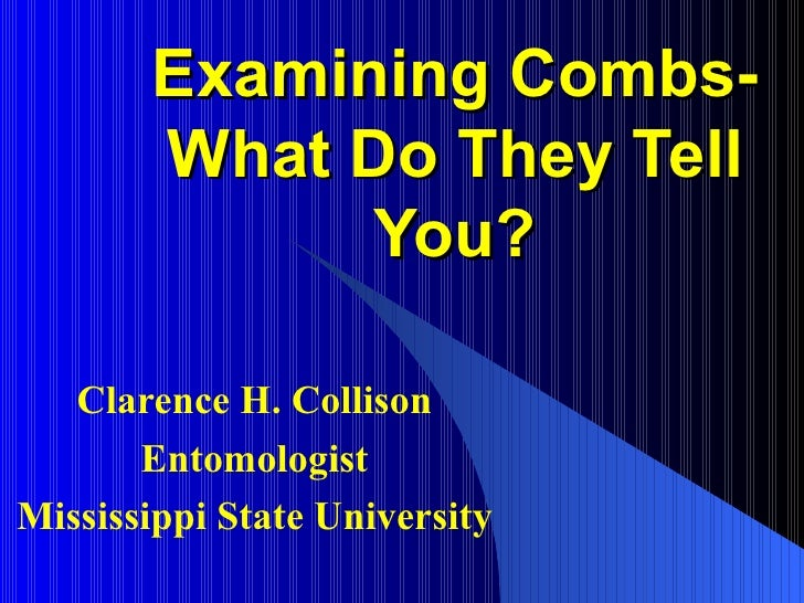Examining Combs-       What Do They Tell             You?   Clarence H. Collison       EntomologistMississippi State Unive...