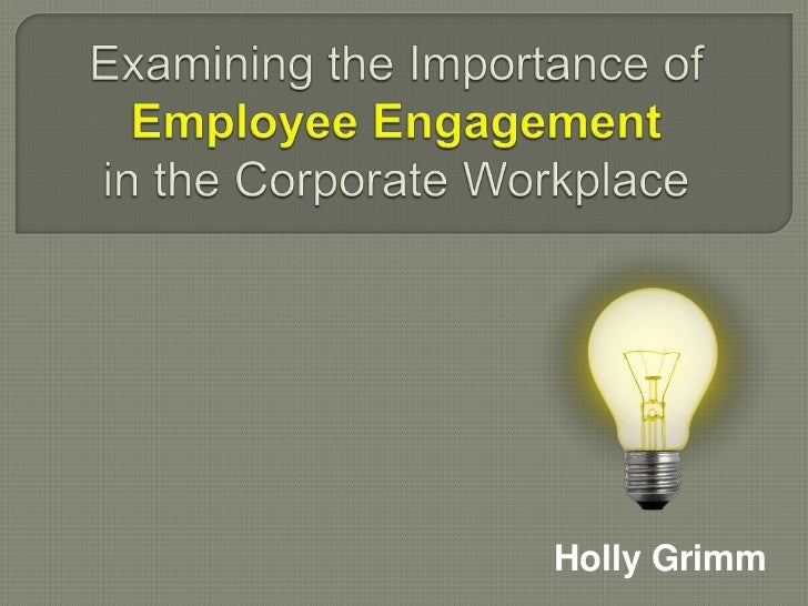 Examining the Importance of Employee Engagementin the Corporate Workplace<br />Holly Grimm<br />