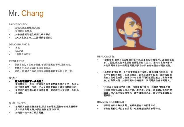 Mr. Chang BACKGROUND: • XXXXXX基金會XXXX長 • 曾服務於新聞界 • 於歐洲修習與暖化相關之碩士學位 • XXXX電台主持人,主持環保相關節目 DEMOGRAPHICS: • 男性 • 30-40歲 • 2個孩子...