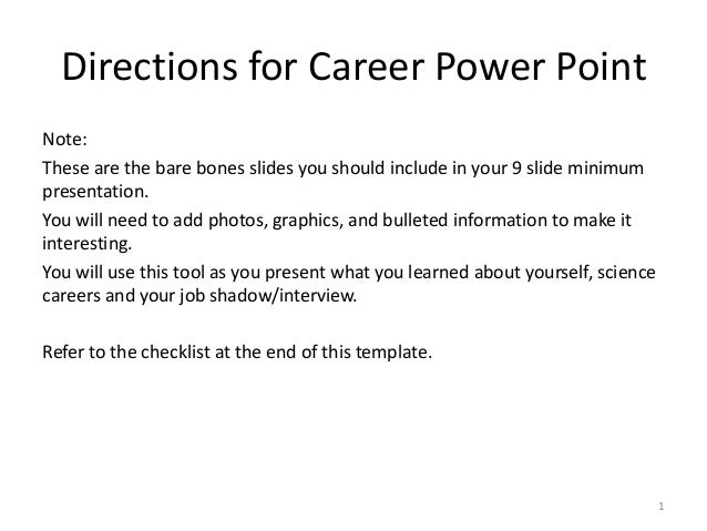 Directions for Career Power Point Note: These are the bare bones slides you should include in your 9 slide minimum present...