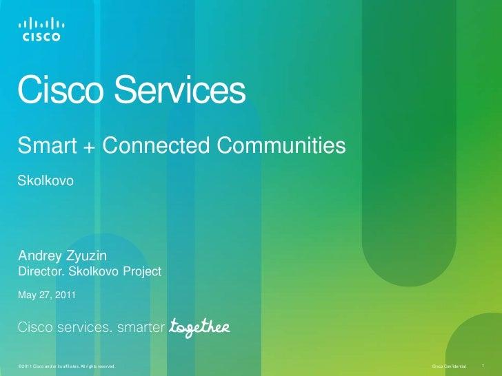 Cisco Services<br />Smart + Connected CommunitiesSkolkovo <br />Andrey Zyuzin<br />Director. Skolkovo Project<br />May 27,...