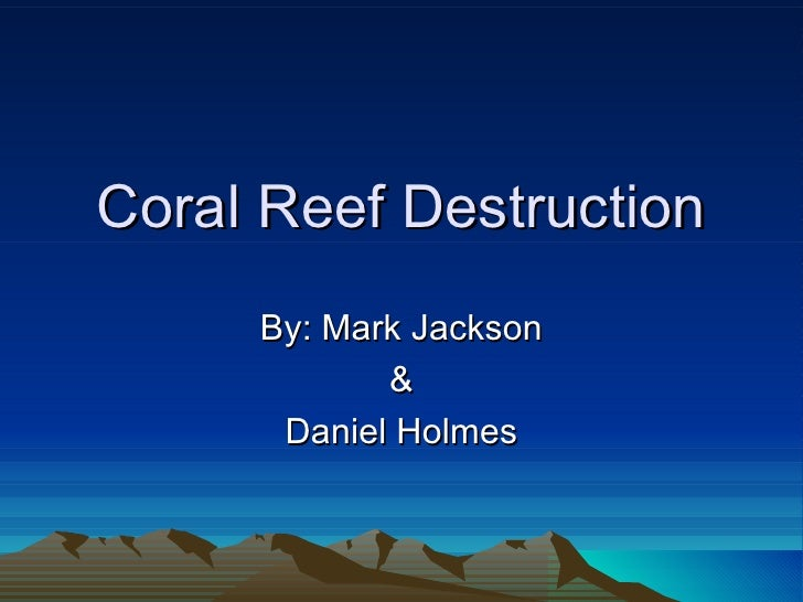 Coral Reef Destruction     By: Mark Jackson            &      Daniel Holmes
