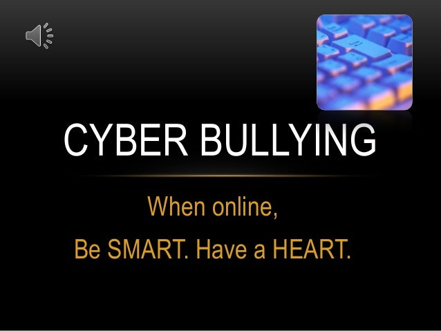 CYBER BULLYING When online, Be SMART. Have a HEART.