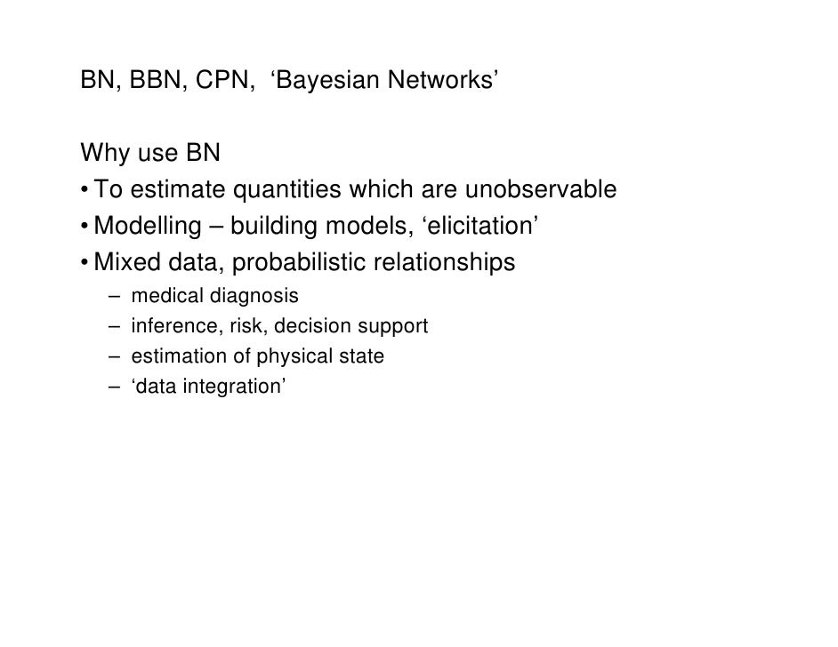 BN, BBN, CPN, 'Bayesian Networks'  Why use BN • To estimate quantities which are unobservable               q • Modelling ...