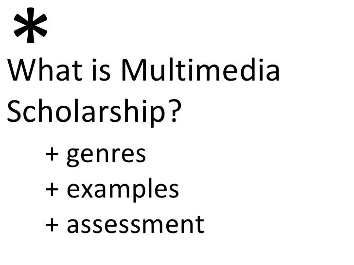 What is Multimedia  Scholarship? * + genres + examples + assessment