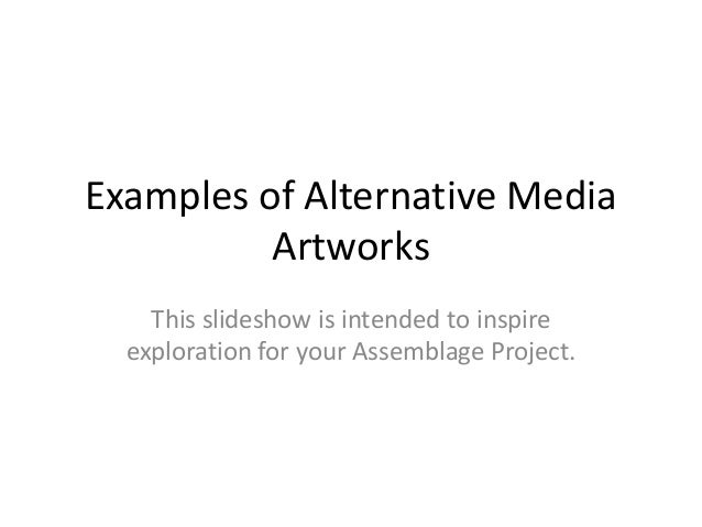 Examples of Alternative Media          Artworks    This slideshow is intended to inspire  exploration for your Assemblage ...