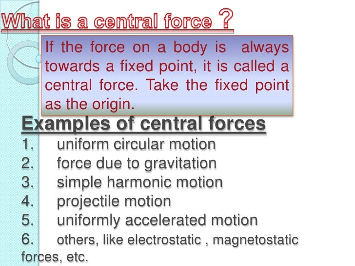 If the force on a body is always      towards a fixed point, it is called a      central force. Take the fixed point      ...