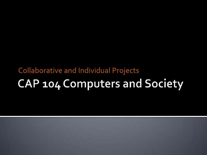 CAP104 Computers and Society<br />Collaborative and Individual Projects<br />