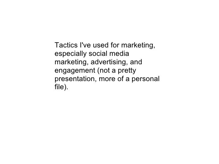Tactics I've used for marketing, especially social media marketing, advertising, and engagement (not a pretty presentation...