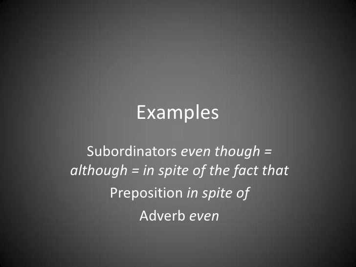 Examples   Subordinators even though =although = in spite of the fact that      Preposition in spite of          Adverb even