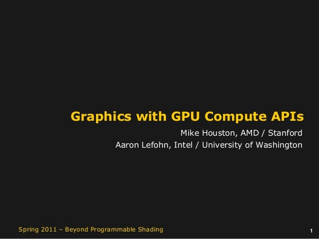 1Spring 2011 – Beyond Programmable Shading Graphics with GPU Compute APIs Mike Houston, AMD / Stanford Aaron Lefohn, Intel...