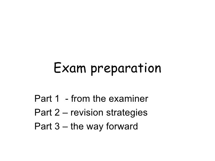 Exam preparation Part 1  - from the examiner Part 2 – revision strategies Part 3 – the way forward