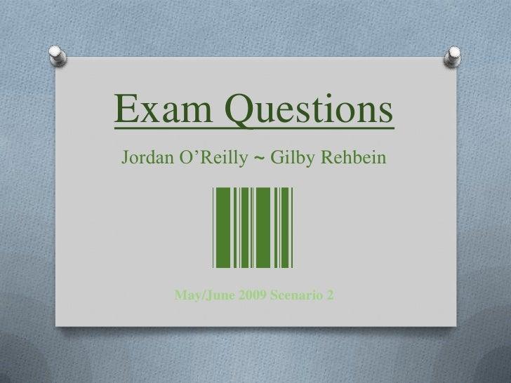 Exam Questions<br />Jordan O'Reilly ~GilbyRehbein<br />May/June 2009 Scenario 2<br />