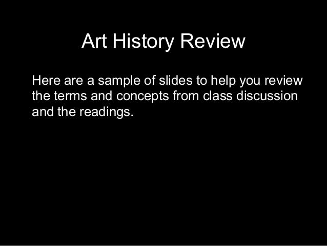 Art History Review Here are a sample of slides to help you review the terms and concepts from class discussion and the rea...
