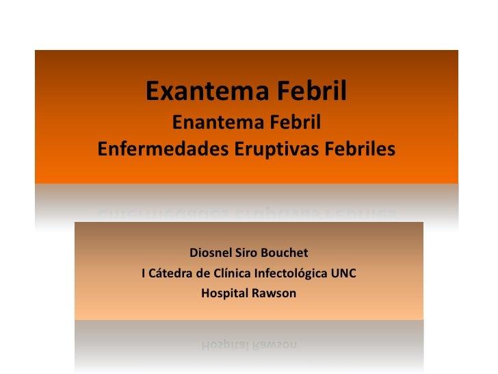 Exantema FebrilEnantema FebrilEnfermedades Eruptivas Febriles<br />Diosnel Siro Bouchet<br />I Cátedra de Clínica Infectol...