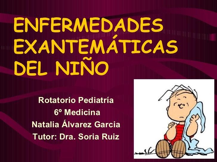 ENFERMEDADES EXANTEMÁTICAS DEL NIÑO Rotatorio Pediatría 6º Medicina Natalia Álvarez Garcia Tutor: Dra. Soria Ruiz