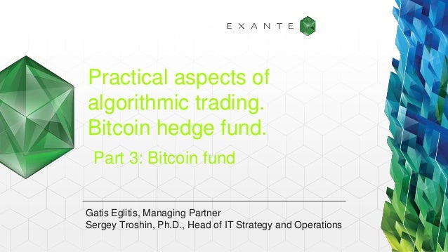 Practical aspects of algorithmic trading. Bitcoin hedge fund. Part 3: Bitcoin fund  Gatis Eglitis, Managing Partner Sergey...
