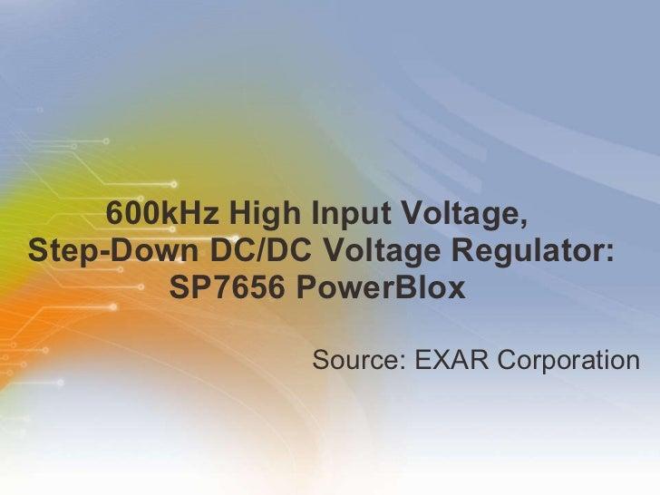 600kHz High Input Voltage,  Step-Down DC/DC Voltage Regulator: SP7656 PowerBlox  <ul><li>Source: EXAR Corporation  </li></ul>