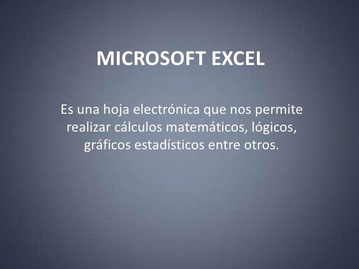 MICROSOFT EXCEL<br />Es una hoja electrónica que nos permite realizar cálculos matemáticos, lógicos, gráficos estadísticos...