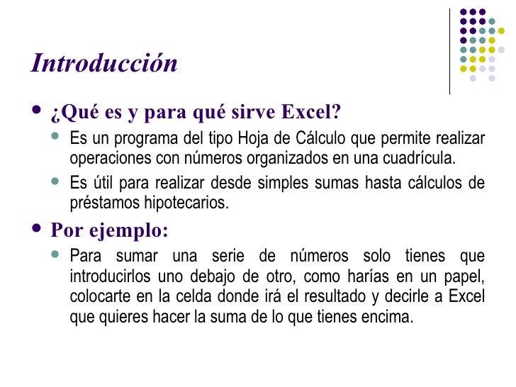 Introducción <ul><li>¿Qué es y para qué sirve Excel? </li></ul><ul><ul><li>Es un programa del tipo Hoja de Cálculo que per...