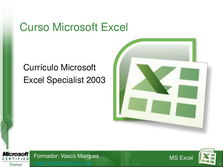 Curso Microsoft ExcelCurrículo MicrosoftExcel Specialist 2003  Formador: Vasco Marques   MS Excel  www.vascomarques.net   ...