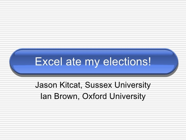 Excel ate my elections! Jason Kitcat, Sussex University Ian Brown, Oxford University
