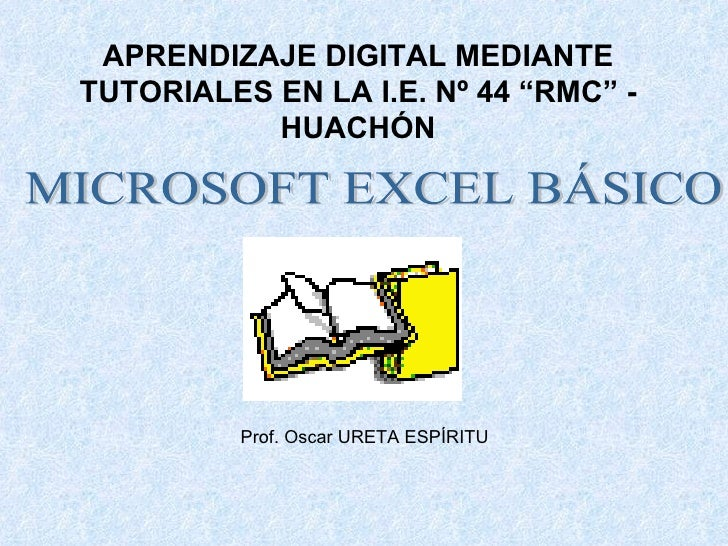 "APRENDIZAJE DIGITAL MEDIANTE TUTORIALES EN LA I.E. Nº 44 ""RMC"" - HUACHÓN MICROSOFT EXCEL BÁSICO Prof. Oscar URETA ESPÍRITU"