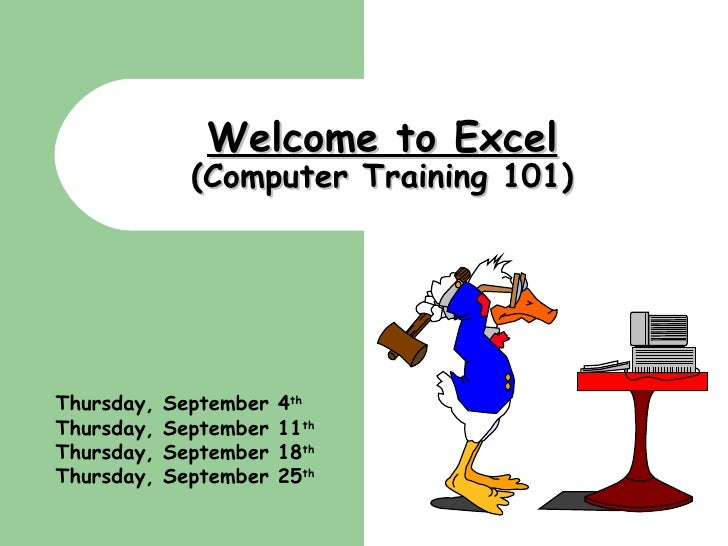 Welcome to Excel (Computer Training 101) Thursday, September 4 th Thursday, September 11 th Thursday, September 18 th Thur...