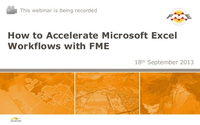 How to Accelerate Microsoft Excel Workflows with FME 18th September 2013 This webinar is being recorded