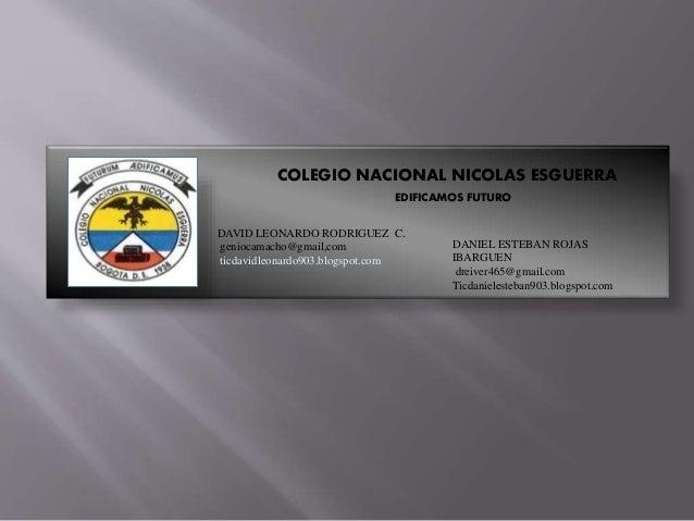 COLEGIO NACIONAL NICOLAS ESGUERRA EDIFICAMOS FUTURO DAVID LEONARDO RODRIGUEZ C. geniocamacho@gmail,com ticdavidleonardo903...