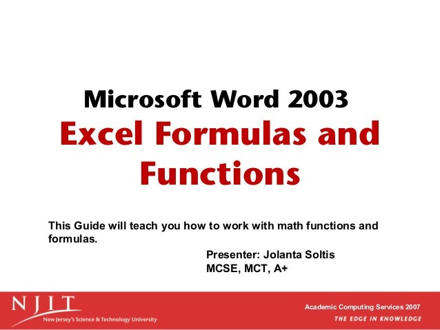 Microsoft Word 2003  Excel Formulas and Functions This Guide will teach you how to work with math functions and formulas. ...