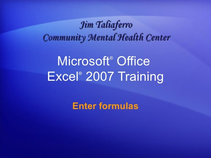 Microsoft ®  Office  Excel ®   2007 Training Enter formulas Jim Taliaferro Community Mental Health Center
