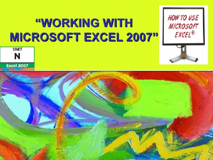 """WORKING WITHMICROSOFT EXCEL 2007"""