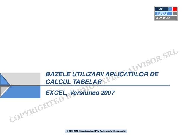 BAZELE UTILIZARII APLICATIILOR DE CALCUL TABELAR EXCEL, Versiunea 2007 ADVISOR PMO EXPERT © 2013 PMO Expert Advisor SRL. T...