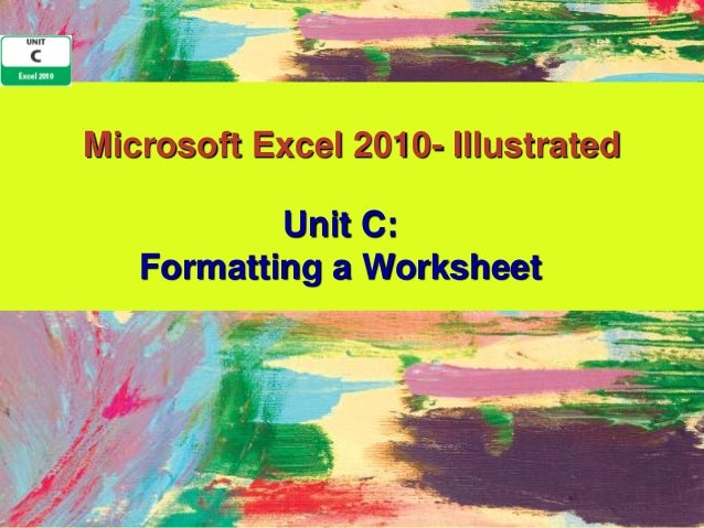 Microsoft Excel 2010- Illustrated           Unit C:   Formatting a Worksheet