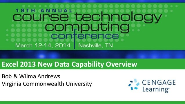 Excel 2013 New Data Capability Overview Bob & Wilma Andrews Virginia Commonwealth University