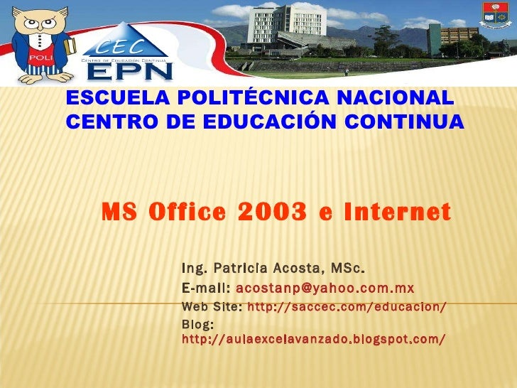 Ing. Patricia Acosta, MSc.  E-mail:  [email_address] Web Site:  http://saccec.com/educacion/ Blog:  http://aulaexcelavanza...