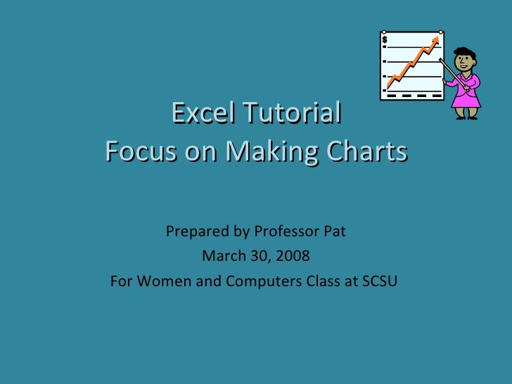 Excel Tutorial Focus on Making Charts Prepared by Professor Pat March 30, 2008 For Women and Computers Class at SCSU