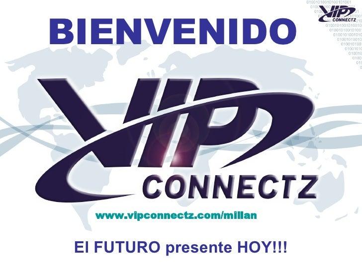 BIENVENIDO El FUTURO presente HOY!!! www.vipconnectz.com/millan