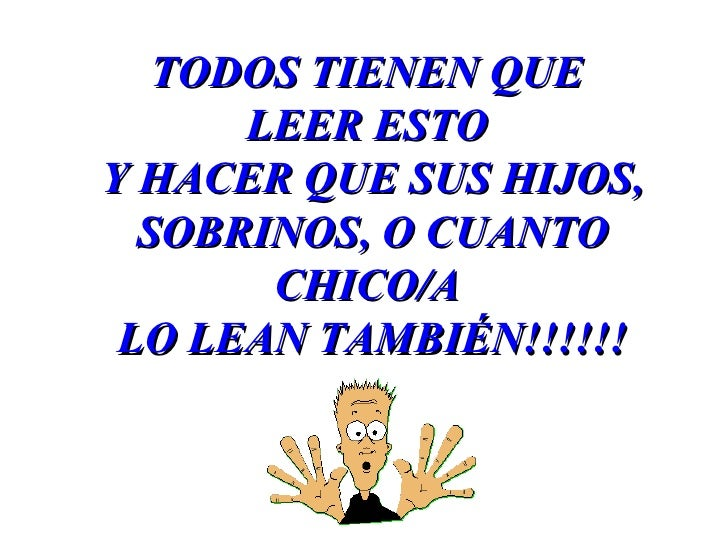 TODOS TIENEN QUE       LEER ESTO Y HACER QUE SUS HIJOS,   SOBRINOS, O CUANTO        CHICO/A  LO LEAN TAMBIÉN!!!!!!