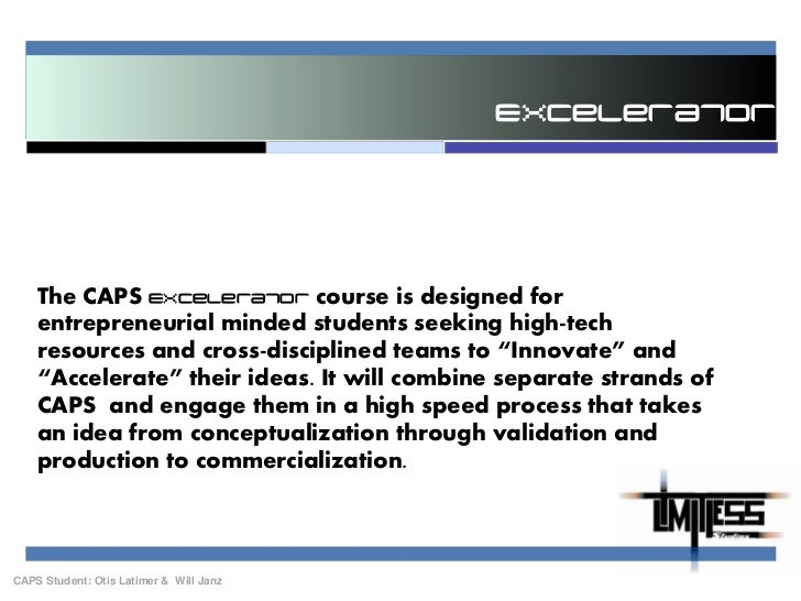 Excelerator<br />The CAPS Excelerator course is designed for entrepreneurial minded students seeking high-tech resources a...
