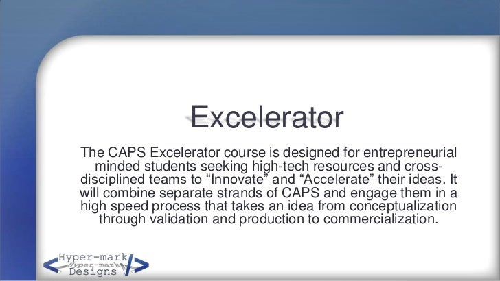 ExceleratorThe CAPS Excelerator course is designed for entrepreneurial   minded students seeking high-tech resources and c...