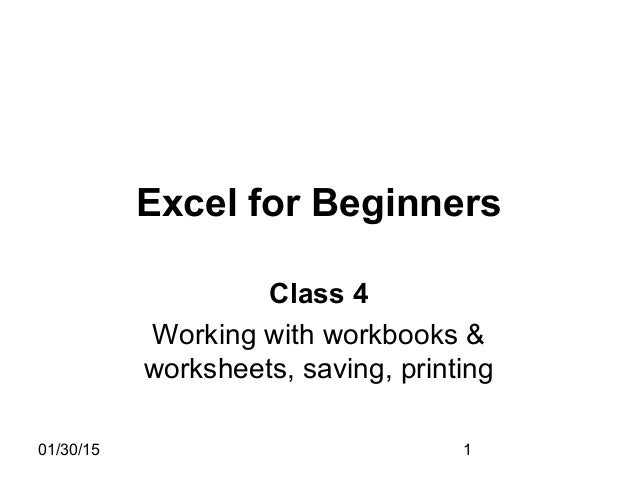 01/30/15 1 Excel for Beginners Class 4 Working with workbooks & worksheets, saving, printing